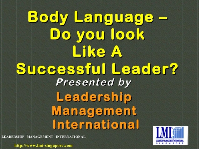 LEADERSHIP MANAGEMENT INTERNATIONAL http://www.lmi-singapore.com Body Language –Body Language – Do you lookDo you look Lik...
