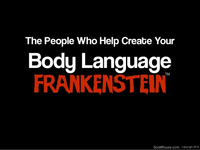 Body Language Frankenstein The People Who Help Create Your ™ ScottRouse.com copyright 2014