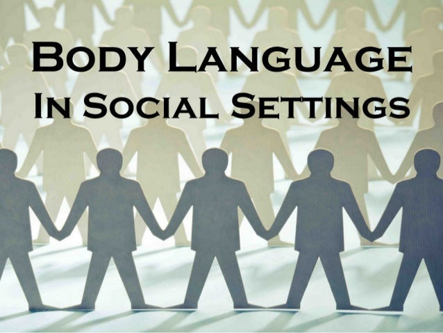 "BODY LANGUAGE IN SOCIAL SETTINGS   VVH  T-é 7-—*'*< '_—__. _? '-. - ""Id  --o"