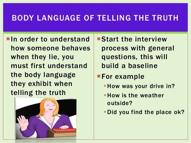 BODY LANGUAGE OF TELLING THE TRUTH In order to understand Start the interview how someone behaves process with general w...