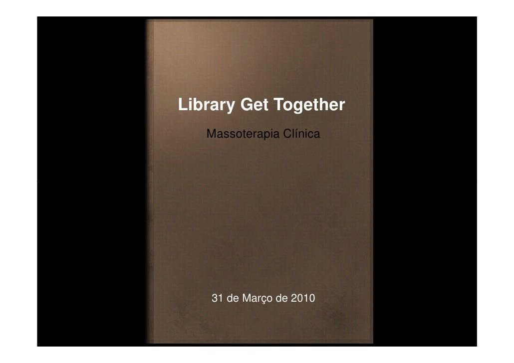 Library Get Together    Massoterapia Clínica         31 de Março de 2010
