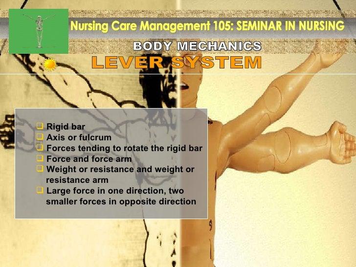 BODY MECHANICS Nursing Care Management 105: SEMINAR IN NURSING LEVER SYSTEM <ul><ul><li>Rigid bar  </li></ul></ul><ul><ul>...