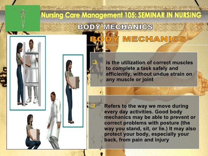 BODY MECHANICS Nursing Care Management 105: SEMINAR IN NURSING BODY MECHANICS <ul><li>is the utilization of correct muscle...