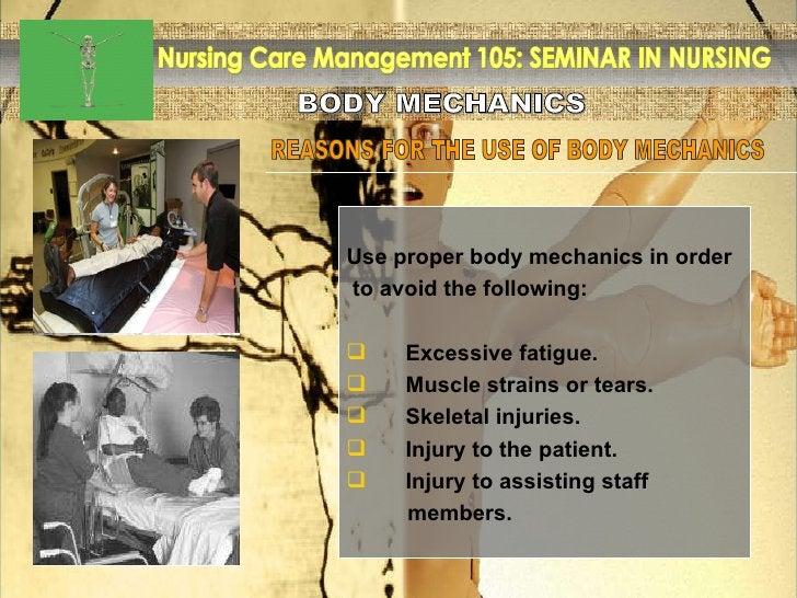 BODY MECHANICS Nursing Care Management 105: SEMINAR IN NURSING REASONS FOR THE USE OF BODY MECHANICS <ul><li>Use proper bo...