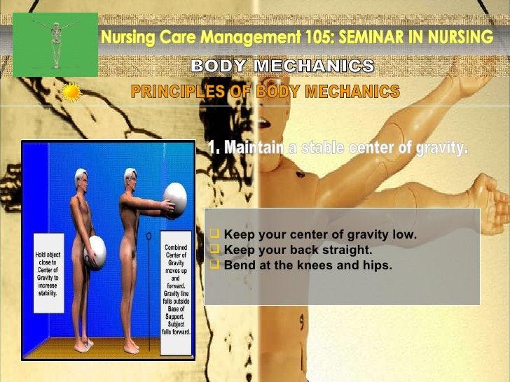 BODY MECHANICS Nursing Care Management 105: SEMINAR IN NURSING PRINCIPLES OF BODY MECHANICS <ul><li>Keep your center of gr...