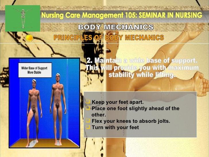 BODY MECHANICS Nursing Care Management 105: SEMINAR IN NURSING PRINCIPLES OF BODY MECHANICS <ul><li>Keep your feet apart. ...