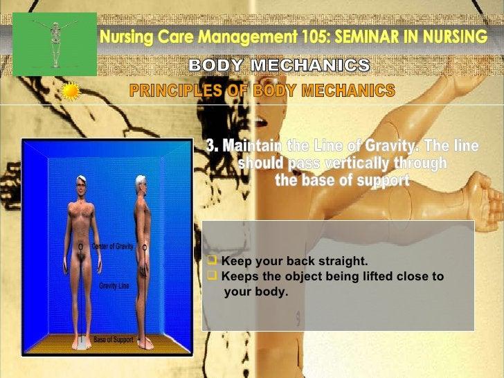 BODY MECHANICS Nursing Care Management 105: SEMINAR IN NURSING PRINCIPLES OF BODY MECHANICS <ul><li>Keep your back straigh...