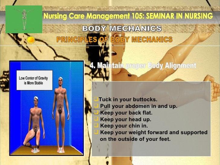 BODY MECHANICS Nursing Care Management 105: SEMINAR IN NURSING PRINCIPLES OF BODY MECHANICS <ul><li>Tuck in your buttocks....