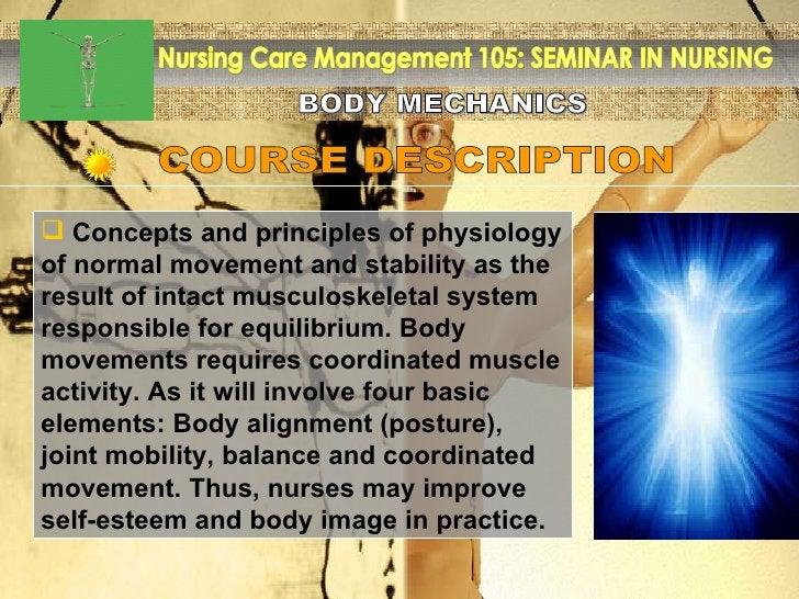 BODY MECHANICS Nursing Care Management 105: SEMINAR IN NURSING COURSE DESCRIPTION <ul><li>Concepts and principles of physi...