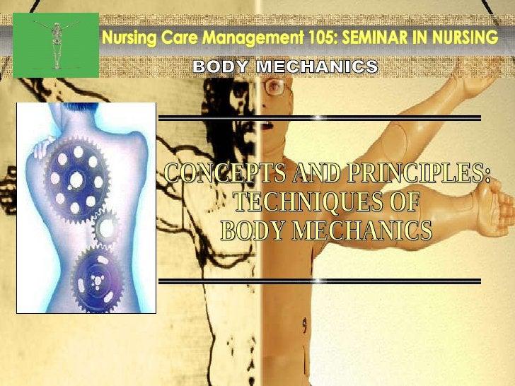 BODY MECHANICS Nursing Care Management 105: SEMINAR IN NURSING CONCEPTS AND PRINCIPLES: TECHNIQUES OF BODY MECHANICS