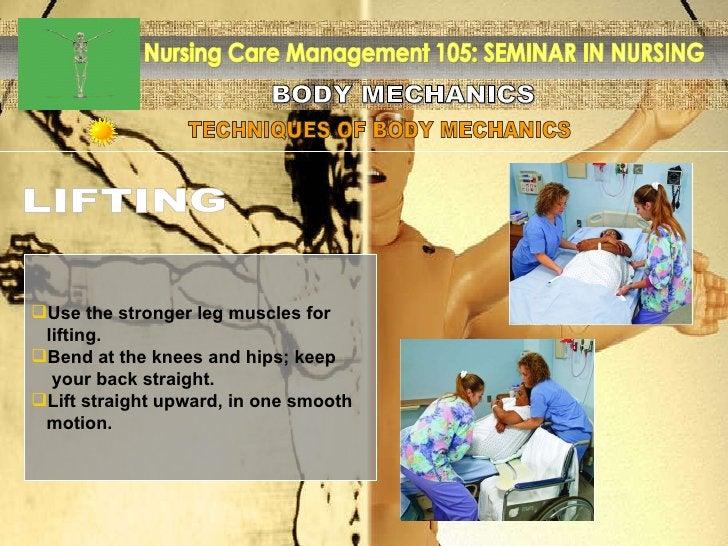 BODY MECHANICS Nursing Care Management 105: SEMINAR IN NURSING TECHNIQUES OF BODY MECHANICS LIFTING <ul><li>Use the strong...