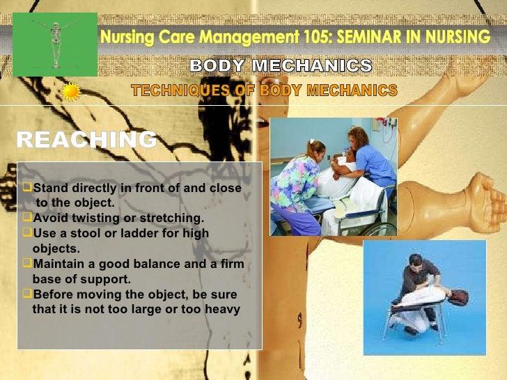 BODY MECHANICS Nursing Care Management 105: SEMINAR IN NURSING TECHNIQUES OF BODY MECHANICS REACHING <ul><li>Stand directl...