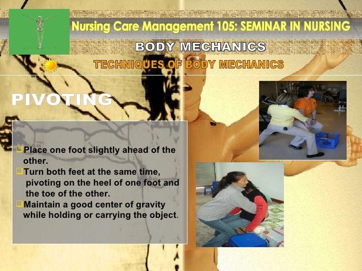 BODY MECHANICS Nursing Care Management 105: SEMINAR IN NURSING TECHNIQUES OF BODY MECHANICS PIVOTING <ul><li>Place one foo...
