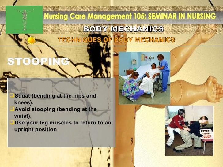 BODY MECHANICS Nursing Care Management 105: SEMINAR IN NURSING TECHNIQUES OF BODY MECHANICS STOOPING <ul><li>Squat (bendin...