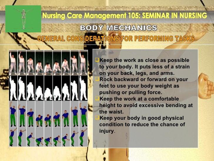 BODY MECHANICS Nursing Care Management 105: SEMINAR IN NURSING <ul><li>Keep the work as close as possible  </li></ul><ul><...