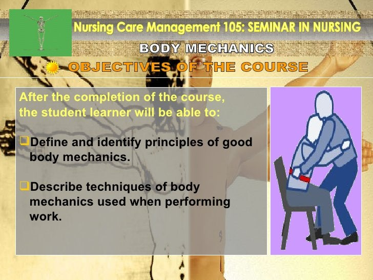 BODY MECHANICS Nursing Care Management 105: SEMINAR IN NURSING OBJECTIVES OF THE COURSE  <ul><li>After the completion of t...
