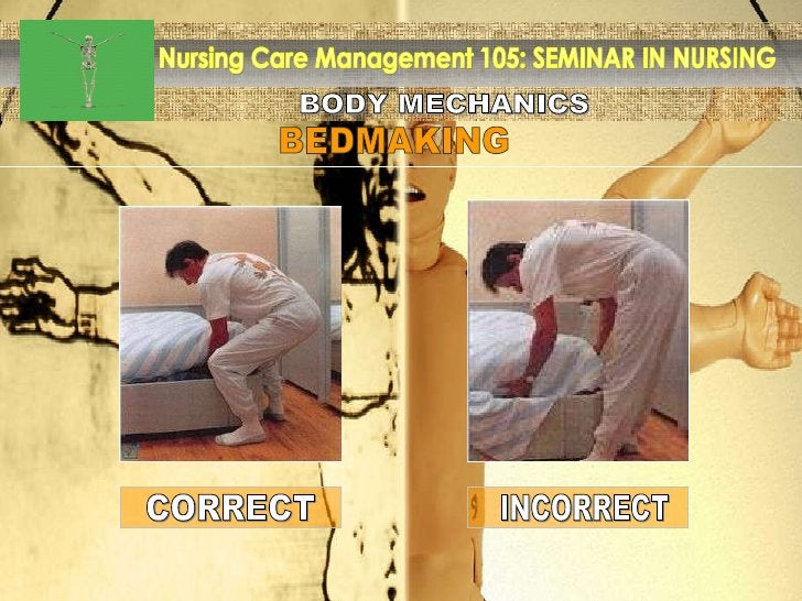 BODY MECHANICS Nursing Care Management 105: SEMINAR IN NURSING BEDMAKING INCORRECT CORRECT