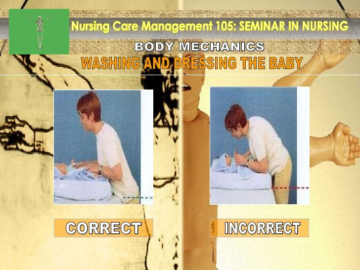 BODY MECHANICS Nursing Care Management 105: SEMINAR IN NURSING WASHING AND DRESSING THE BABY INCORRECT CORRECT