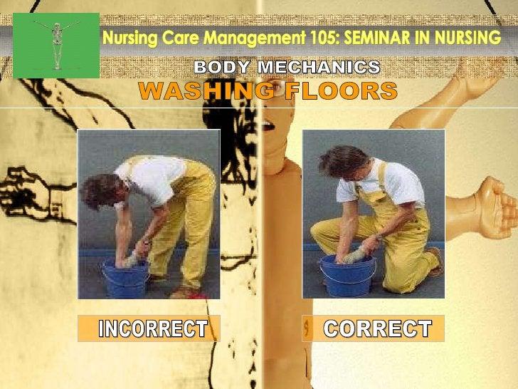 BODY MECHANICS Nursing Care Management 105: SEMINAR IN NURSING WASHING FLOORS INCORRECT CORRECT