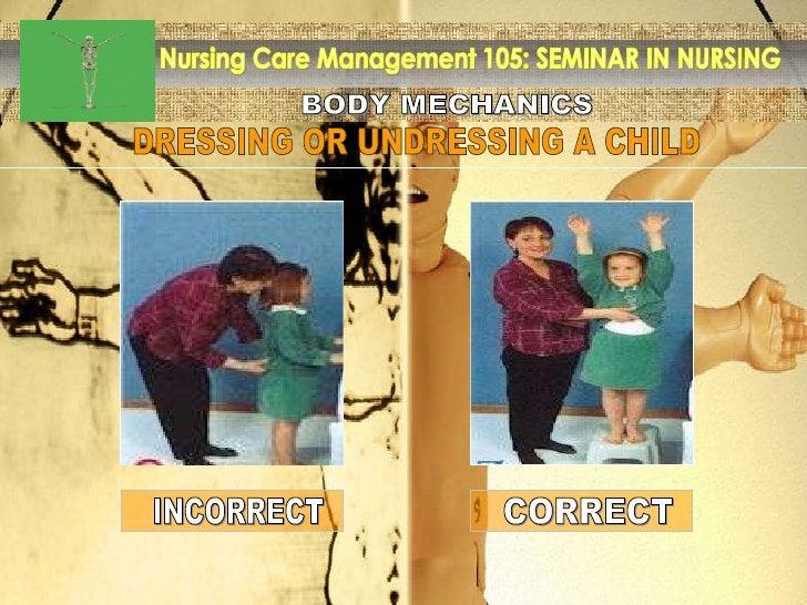 BODY MECHANICS Nursing Care Management 105: SEMINAR IN NURSING DRESSING OR UNDRESSING A CHILD INCORRECT CORRECT