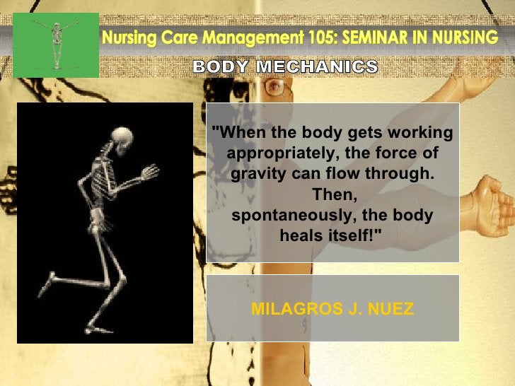 """BODY MECHANICS Nursing Care Management 105: SEMINAR IN NURSING """"When the body gets working appropriately, the force o..."""