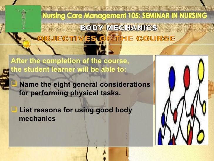 BODY MECHANICS Nursing Care Management 105: SEMINAR IN NURSING <ul><li>After the completion of the course, </li></ul><ul><...