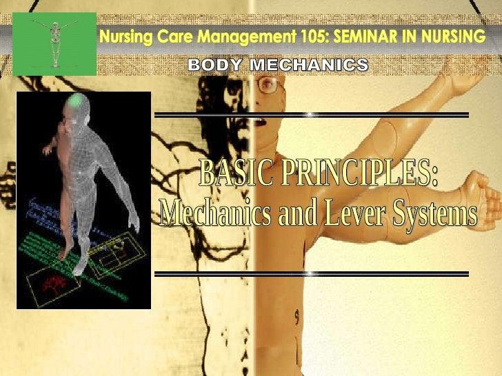 BODY MECHANICS Nursing Care Management 105: SEMINAR IN NURSING BASIC PRINCIPLES: Mechanics and Lever Systems