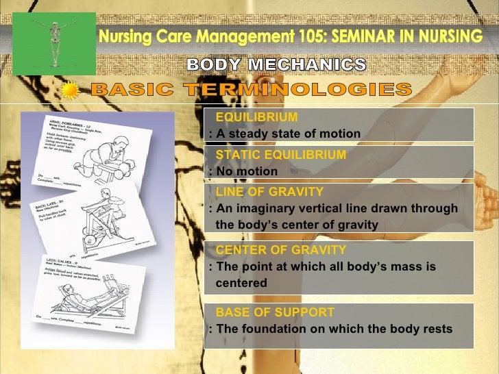 BODY MECHANICS Nursing Care Management 105: SEMINAR IN NURSING EQUILIBRIUM : A steady state of motion BASIC TERMINOLOGIES ...