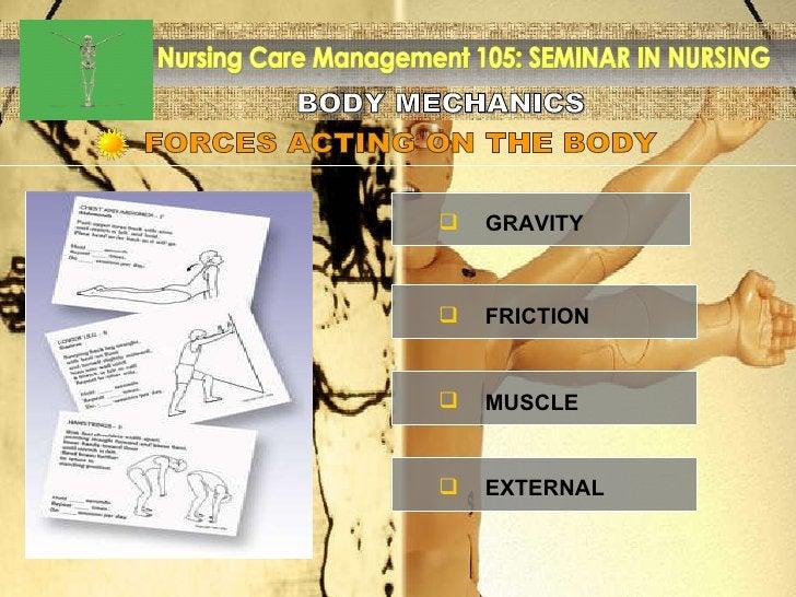 BODY MECHANICS Nursing Care Management 105: SEMINAR IN NURSING FORCES ACTING ON THE BODY <ul><ul><li>GRAVITY </li></ul></u...