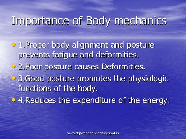 Importance of Body mechanics• 1.Proper body alignment and postureprevents fatigue and deformities.• 2.Poor posture causes ...