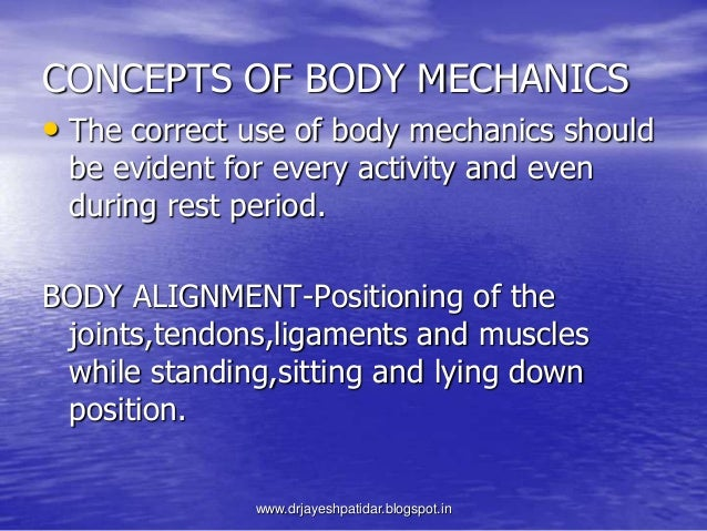CONCEPTS OF BODY MECHANICS• The correct use of body mechanics shouldbe evident for every activity and evenduring rest peri...