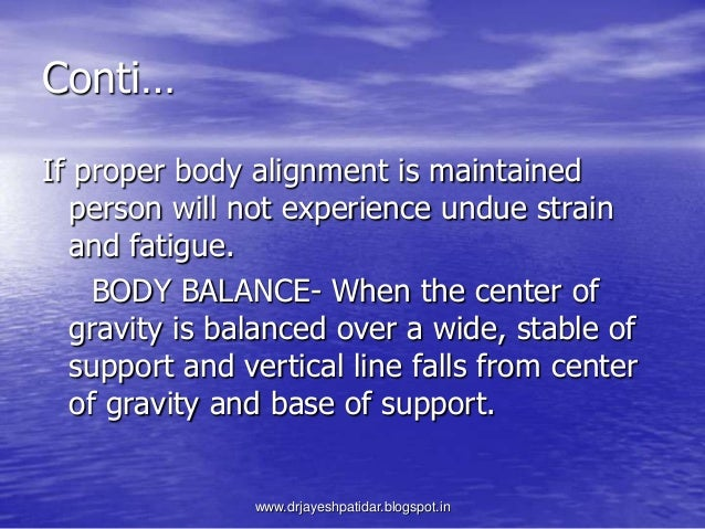 Conti…If proper body alignment is maintainedperson will not experience undue strainand fatigue.BODY BALANCE- When the cent...