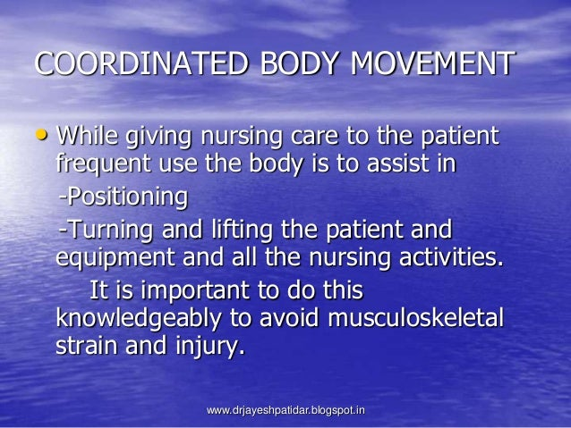 COORDINATED BODY MOVEMENT• While giving nursing care to the patientfrequent use the body is to assist in-Positioning-Turni...