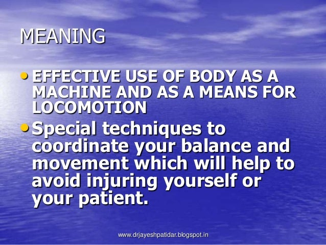 MEANING• EFFECTIVE USE OF BODY AS AMACHINE AND AS A MEANS FORLOCOMOTION•Special techniques tocoordinate your balance andmo...