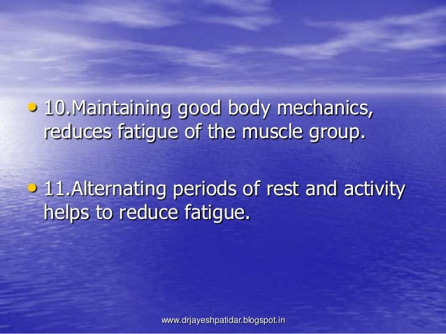 • 10.Maintaining good body mechanics,reduces fatigue of the muscle group.• 11.Alternating periods of rest and activityhelp...