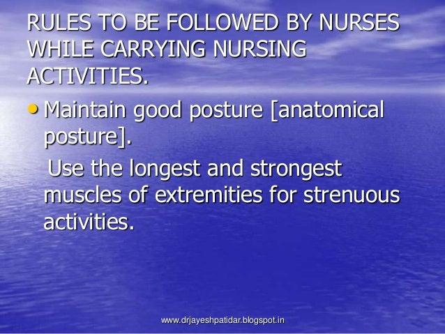 RULES TO BE FOLLOWED BY NURSESWHILE CARRYING NURSINGACTIVITIES.• Maintain good posture [anatomicalposture].Use the longest...