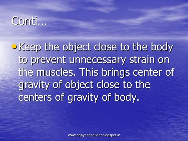 Conti…•Keep the object close to the bodyto prevent unnecessary strain onthe muscles. This brings center ofgravity of objec...