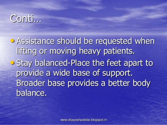 Conti…• Assistance should be requested whenlifting or moving heavy patients.• Stay balanced-Place the feet apart toprovide...