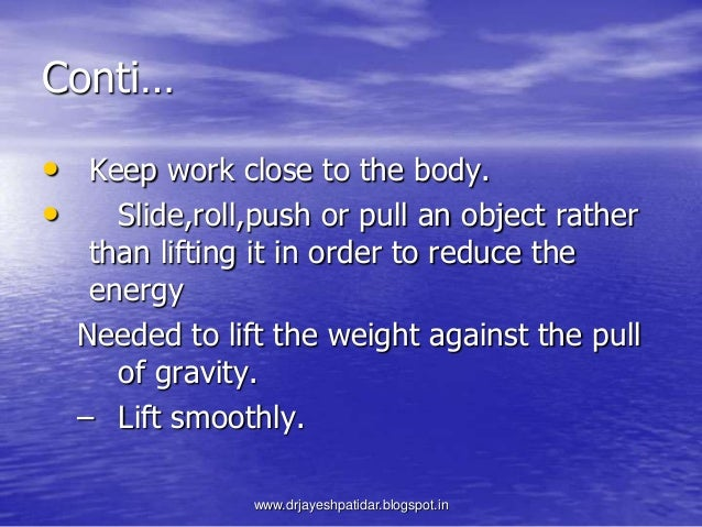 Conti…• Keep work close to the body.• Slide,roll,push or pull an object ratherthan lifting it in order to reduce theenergy...