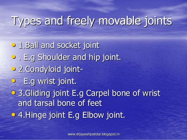 Types and freely movable joints• 1.Ball and socket joint• . E.g Shoulder and hip joint.• 2.Condyloid joint-• E.g wrist joi...