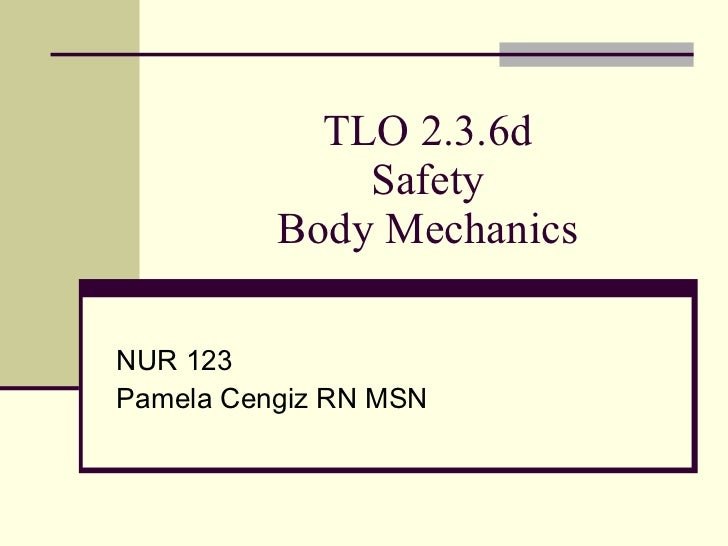TLO 2.3.6d Safety Body Mechanics NUR 123 Pamela Cengiz RN MSN