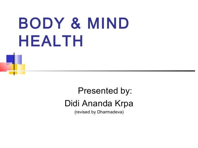 BODY & MIND HEALTH Presented by: Didi Ananda Krpa (revised by Dharmadeva)