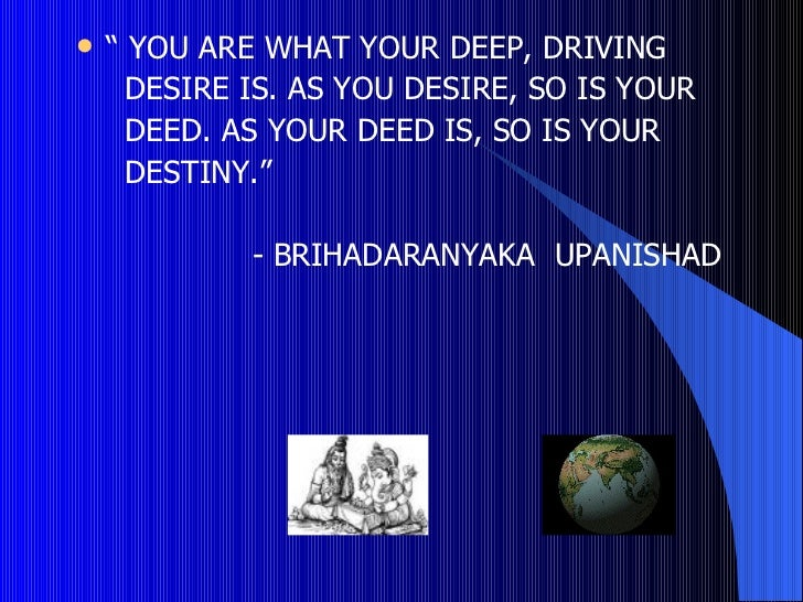 "   "" YOU ARE WHAT YOUR DEEP, DRIVING      DESIRE IS. AS YOU DESIRE, SO IS YOUR      DEED. AS YOUR DEED IS, SO IS YOUR    ..."