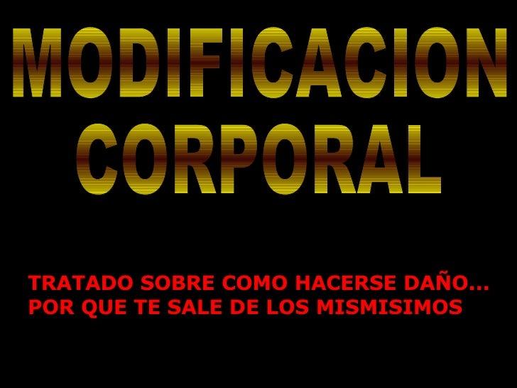 MODIFICACION CORPORAL TRATADO SOBRE COMO HACERSE DAÑO... POR QUE TE SALE DE LOS MISMISIMOS