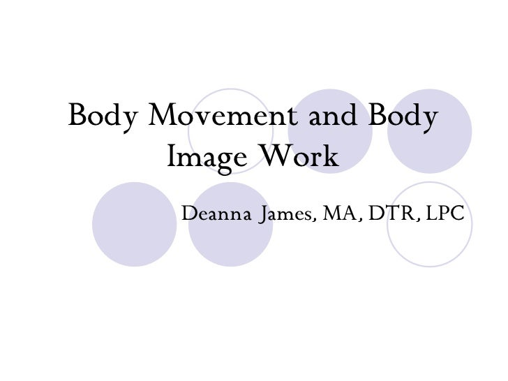 Body Movement and Body Image Work Deanna James, MA, DTR, LPC