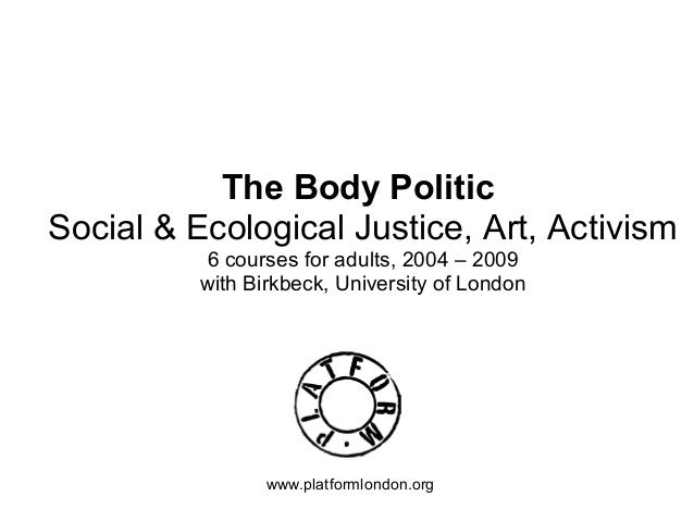 The Body Politic Social & Ecological Justice, Art, Activism 6 courses for adults, 2004 – 2009 with Birkbeck, University of...