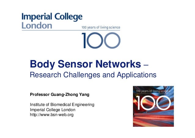 Body Sensor Networks – Research Challenges and Applications Professor Guang-Zhong Yang Institute of Biomedical Engineering...