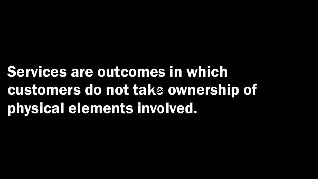 Services are outcomes in whichcustomers do not take                    Text ownership ofphysical elements involved.