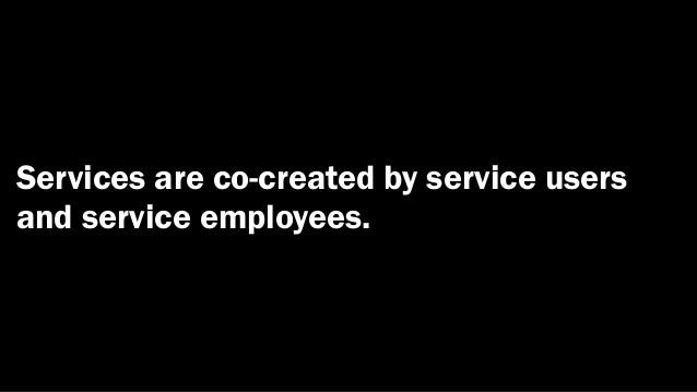 Services are co-created by service usersand service employees.