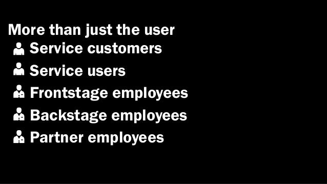 More than just the user  Service customers  Service users  Frontstage employees  Backstage employees  Partner employees